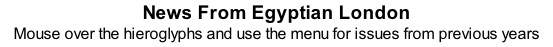 News From Egyptian London Mouse over the hieroglyphs and use the menu for issues from previous years