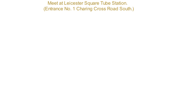 Meet at Leicester Square Tube Station.   (Entrance No. 1 Charing Cross Road South.)