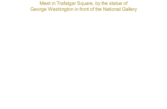 Meet in Trafalgar Square, by the statue of  George Washington in front of the National Gallery